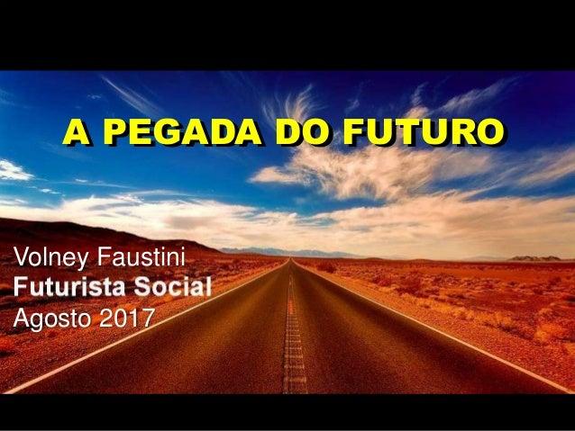 Volney Faustini Agosto 2017 A PEGADA DO FUTUROA PEGADA DO FUTURO