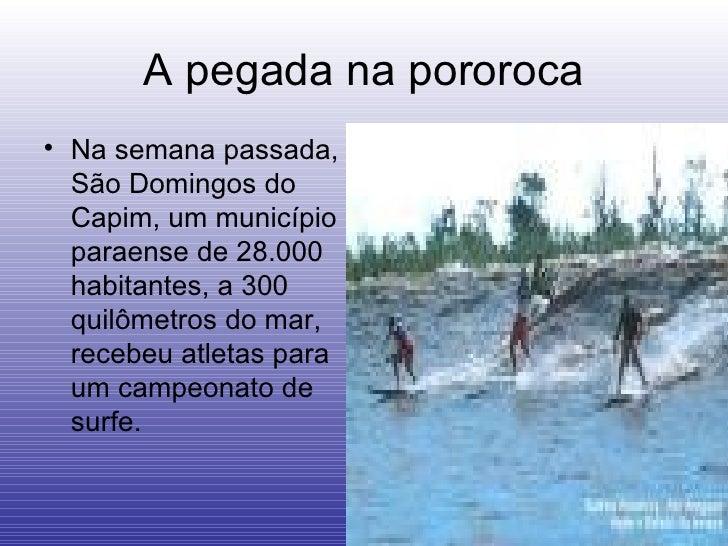 A pegada na pororoca <ul><li>Na semana passada, São Domingos do Capim, um município paraense de 28.000  habitantes, a 300 ...