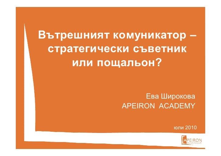Вътрешният комуникатор –  стратегически съветник      или пощальон?                   Ева Широкова             APEIRON ACА...