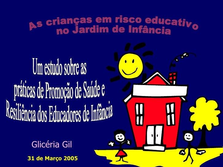 Um estudo sobre as  práticas de Promoção de Saúde e  Resiliência dos Educadores de Infância 31 de Março 2005 As crianças e...