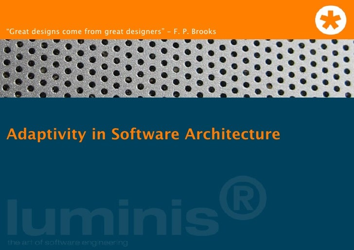 """""""Great designs come from great designers"""" - F. P. Brooks     Adaptivity in Software Architecture"""