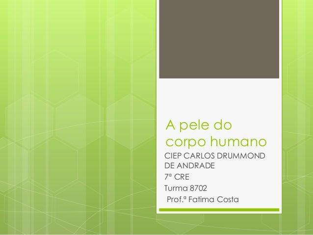 A pele docorpo humanoCIEP CARLOS DRUMMONDDE ANDRADE7ª CRETurma 8702Prof.ª Fatima Costa