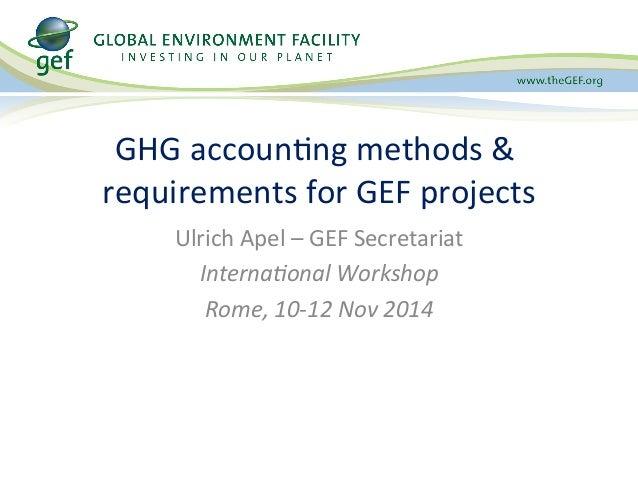 GHG  accoun6ng  methods  &  requirements  for  GEF  projects  Ulrich  Apel  –  GEF  Secretariat  Interna'onal  Workshop  R...