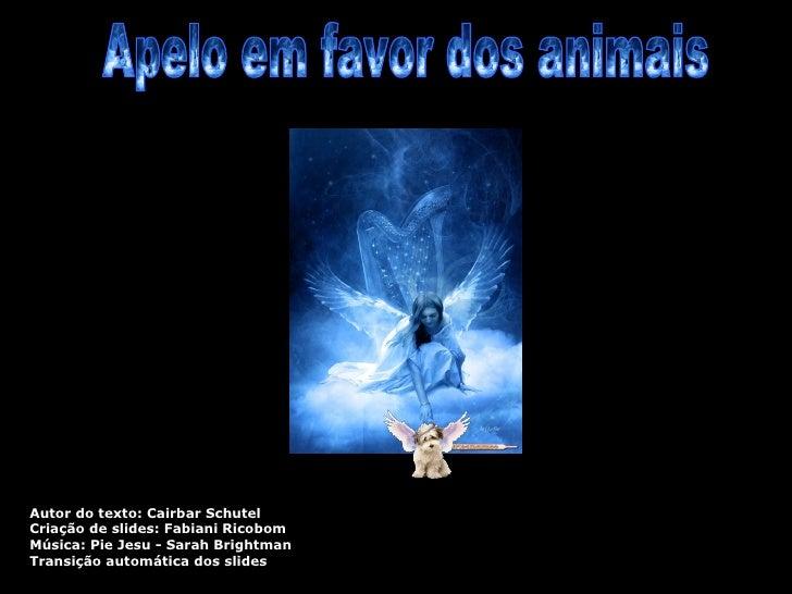 Apelo em favor dos animais Autor do texto: Cairbar Schutel Criação de slides: Fabiani Ricobom Música: Pie Jesu - Sarah Bri...