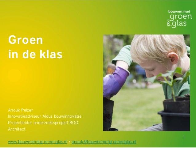 1 Groen in de klas Anouk Pelzer Innovatieadviseur Aldus bouwinnovatie Projectleider onderzoeksproject BGG Architect www.bo...