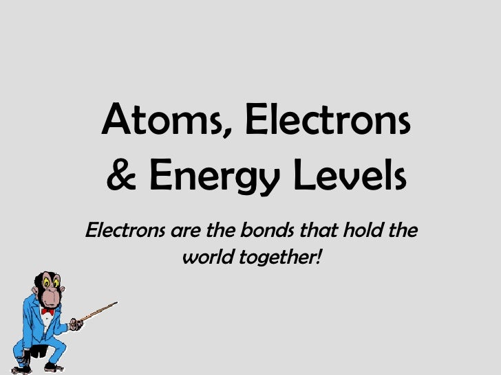Atoms, Electrons & Energy Levels Electrons are the bonds that hold the world together!