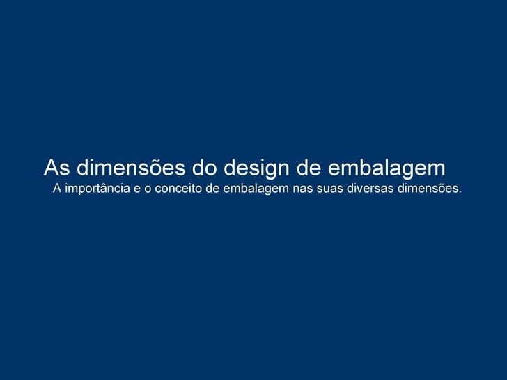 As dimensões do design de embalagem  A importância e o conceito de embalagem nas suas diversas dimensões.