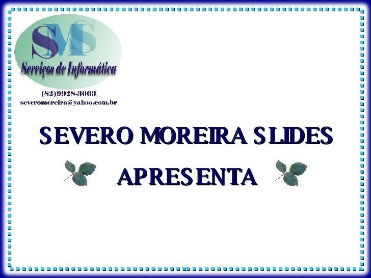 SEVERO MOREIRA SLIDES APRESENTA