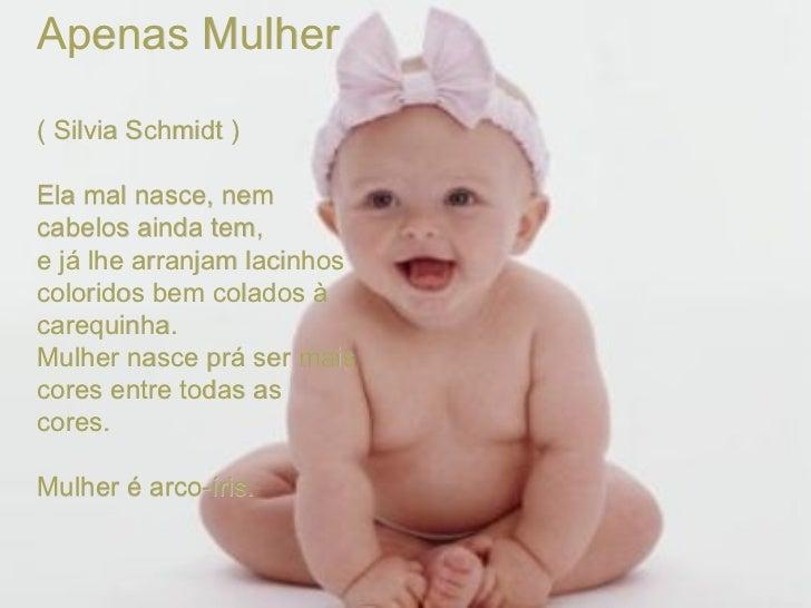 Apenas Mulher ( Silvia Schmidt )  Ela mal nasce, nem cabelos ainda tem, e já lhe arranjam lacinhos coloridos bem colados ...
