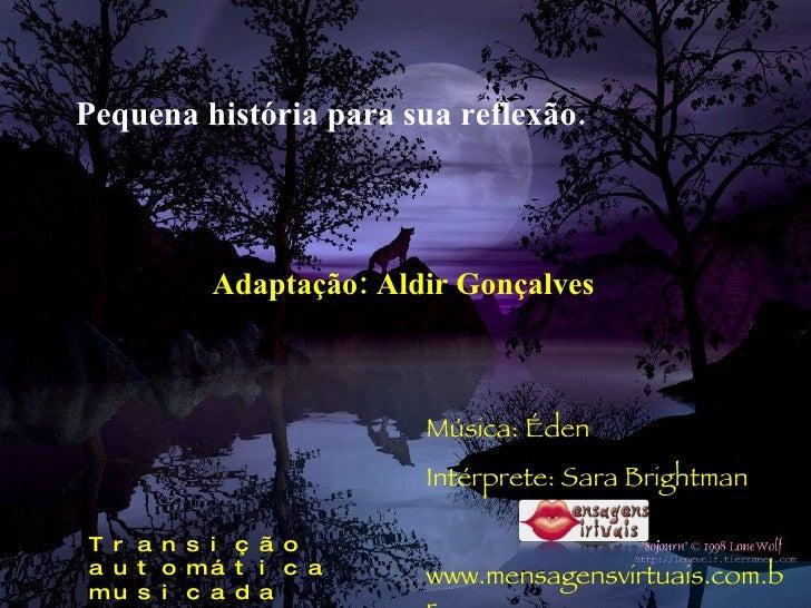 Pequena história para sua reflexão. Adaptação: Aldir Gonçalves Música: Éden Intérprete: Sara Brightman www.mensagensvirtua...