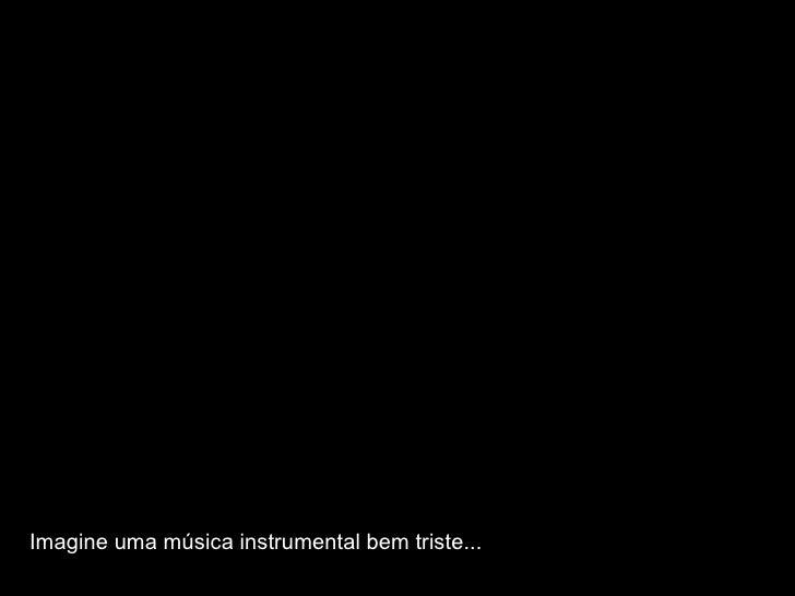 Imagine uma música instrumental bem triste...