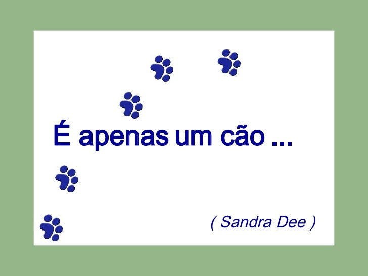É apenas um cão ... ( Sandra Dee )