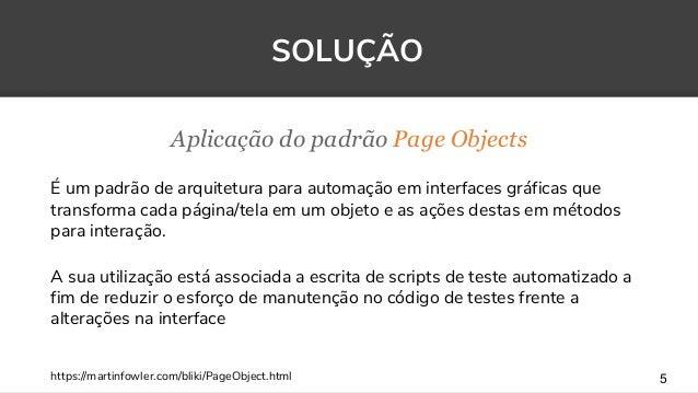 Aplicação do padrão Page Objects 5 SOLUÇÃO É um padrão de arquitetura para automação em interfaces gráficas que transforma...
