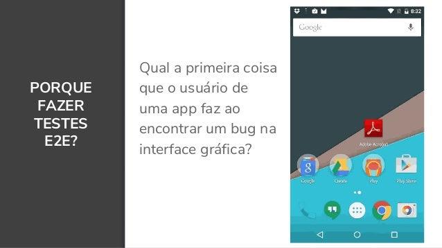 PORQUE FAZER TESTES E2E? Qual a primeira coisa que o usuário de uma app faz ao encontrar um bug na interface gráfica? 9