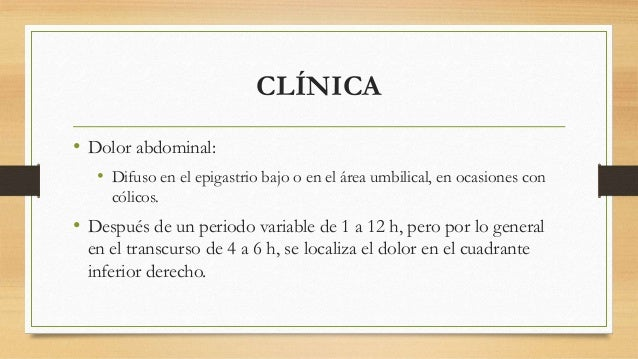 CLÍNICA  • Dolor abdominal:  • Difuso en el epigastrio bajo o en el área umbilical, en ocasiones con  cólicos.  • Después ...