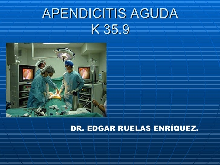 APENDICITIS AGUDA K 35.9  DR. EDGAR RUELAS ENRÍQUEZ.