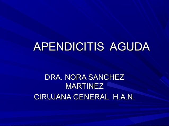 APENDICITIS AGUDAAPENDICITIS AGUDA DRA. NORA SANCHEZDRA. NORA SANCHEZ MARTINEZMARTINEZ CIRUJANA GENERAL H.A.N.CIRUJANA GEN...
