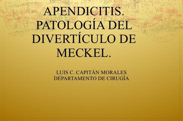 APENDICITIS. PATOLOGÍA DEL DIVERTÍCULO DE MECKEL. LUIS C. CAPITÁN MORALES DEPARTAMENTO DE CIRUGÍA