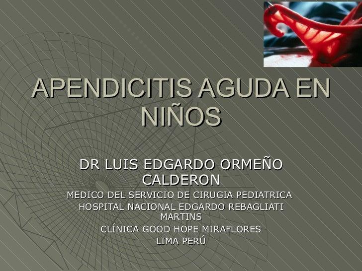 APENDICITIS AGUDA EN NIÑOS DR LUIS EDGARDO ORMEÑO CALDERON MEDICO DEL SERVICIO DE CIRUGIA PEDIATRICA  HOSPITAL NACIONAL ED...
