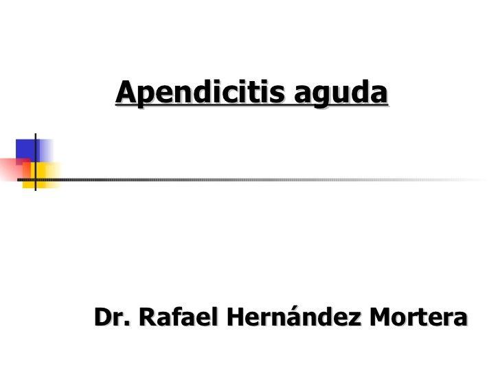 Apendicitis agudaDr. Rafael Hernández Mortera