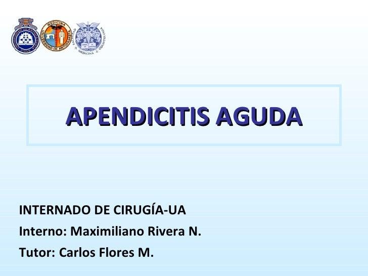 APENDICITIS AGUDA INTERNADO DE CIRUGÍA-UA Interno: Maximiliano Rivera N. Tutor:  Carlos Flores M.