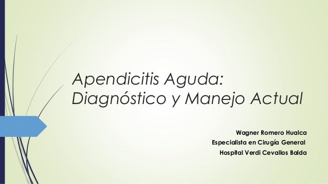 Apendicitis Aguda: Diagnóstico y Manejo Actual Wagner Romero Hualca Especialista en Cirugía General Hospital Verdi Cevallo...