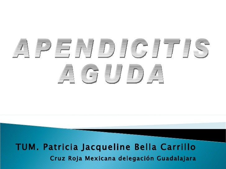 TUM. Patricia Jacqueline Bella Carrillo Cruz Roja Mexicana delegación Guadalajara APENDICITIS AGUDA