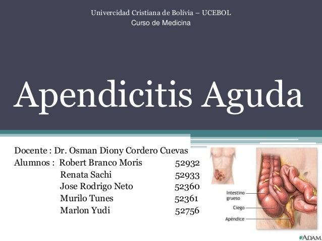 Univercidad Cristiana de Bolívia – UCEBOL Curso de Medicina Apendicitis Aguda Docente : Dr. Osman Diony Cordero Cuevas Alu...