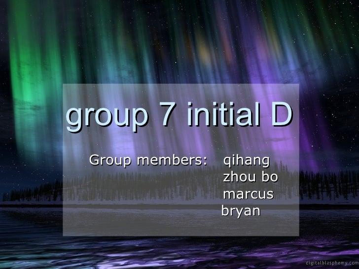 group 7 initial D  Group members:   qihang                   zhou bo                   marcus                   bryan