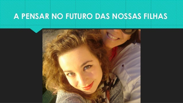 A PENSAR NO FUTURO DAS NOSSAS FILHASA PENSAR NO FUTURO DAS NOSSAS FILHAS