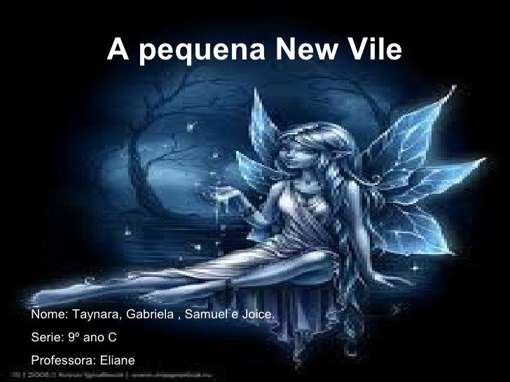A pequena New Vile Nome: Taynara, Gabriela , Samuel e Joice.  Serie: 9º ano C Professora: Eliane