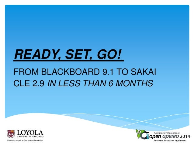 READY, SET, GO! FROM BLACKBOARD 9.1 TO SAKAI CLE 2.9 IN LESS THAN 6 MONTHS
