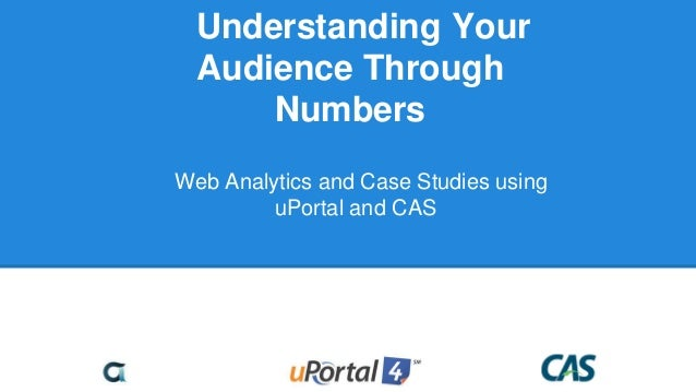 Understanding Your Audience Through Numbers Web Analytics and Case Studies using uPortal and CAS