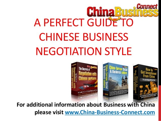 A PERFECT GUIDE TOCHINESE BUSINESSNEGOTIATION STYLEFor additional information about Business with Chinaplease visit www.Ch...