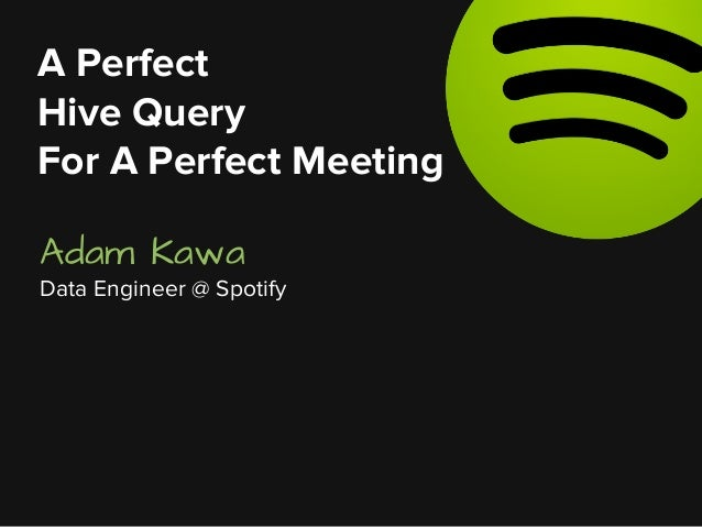 Adam Kawa Data Engineer @ Spotify A Perfect Hive Query For A Perfect Meeting
