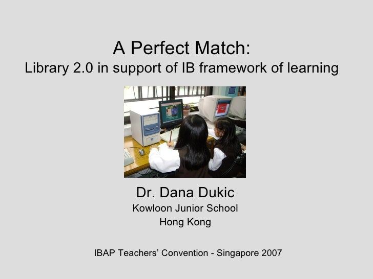 A Perfect Match: Library 2.0 in support of IB framework of learning Dr. Dana Dukic Kowloon Junior School Hong Kong IBAP Te...