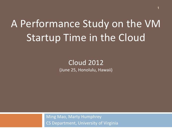 1A Performance Study on the VM   Startup Time in the Cloud                 Cloud 2012            (June 25, Honolulu, Hawai...