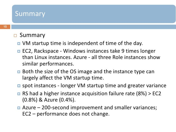 Summary15        Summary      VM startup time is independent of time of the day.      EC2, Rackspace - Windows instance...