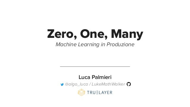 Zero, One, Many Machine Learning in Produzione Luca Palmieri @algo_luca / LukeMathWalker