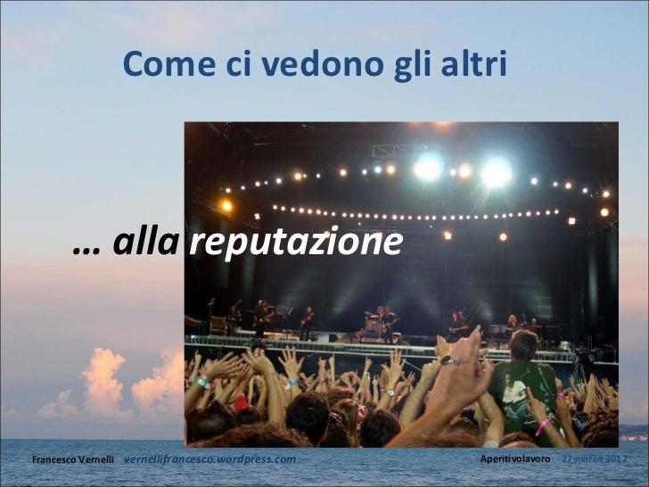 Come ci vedono gli altri       … alla reputazioneFrancesco Vernelli – vernellifrancesco.wordpress.com   Aperitivolavoro – ...