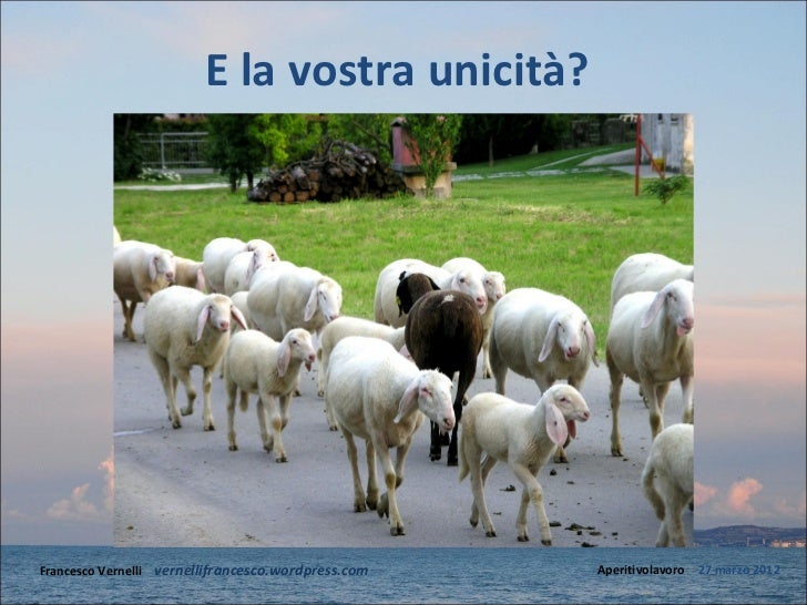 E la vostra unicità?Francesco Vernelli – vernellifrancesco.wordpress.com   Aperitivolavoro – 27 marzo 2012