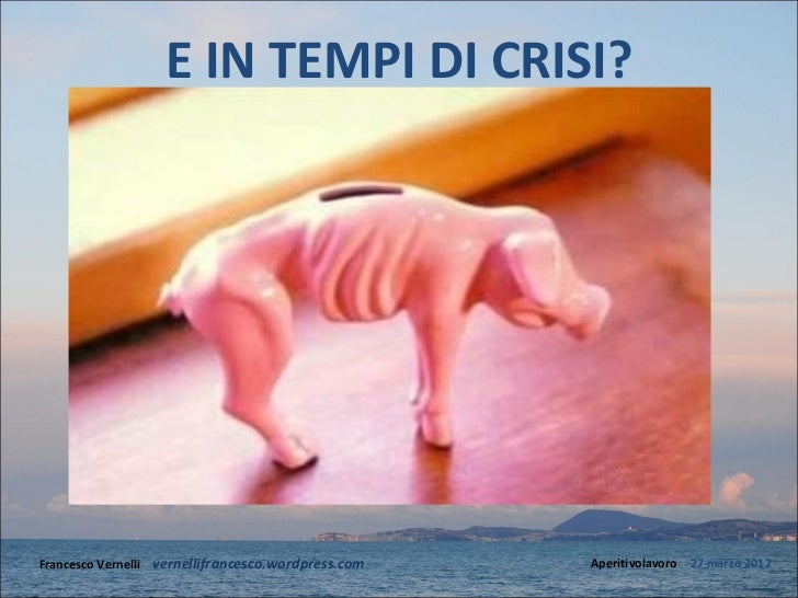 E IN TEMPI DI CRISI?Francesco Vernelli – vernellifrancesco.wordpress.com   Aperitivolavoro – 27 marzo 2012