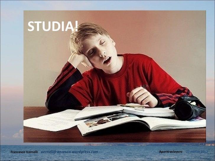 STUDIA!Francesco Vernelli – vernellifrancesco.wordpress.com   Aperitivolavoro – 27 marzo 2012