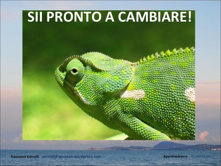 SII PRONTO A CAMBIARE!Francesco Vernelli – vernellifrancesco.wordpress.com   Aperitivolavoro – 27 marzo 2012