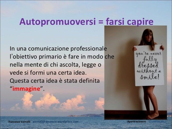 Autopromuoversi = farsi capireIn una comunicazione professionalel'obiettivo primario è fare in modo chenella mente di chi ...