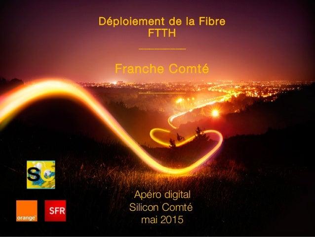 Déploiement de la Fibre FTTH _________ Franche Comté _________ Apéro digital Silicon Comté mai 2015