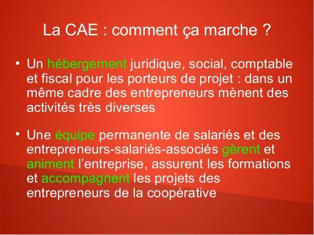 La CAE : comment ça marche ?●    Un hébergement juridique, social, comptable    et fiscal pour les porteurs de projet : da...