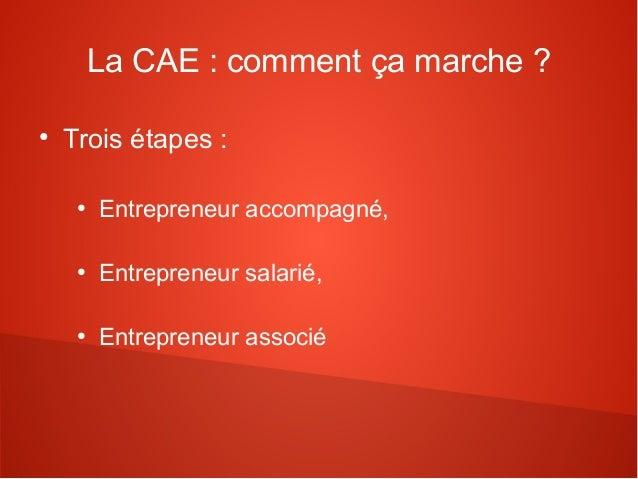 La CAE : comment ça marche ?●    Trois étapes :     ●         Entrepreneur accompagné,     ●         Entrepreneur salarié,...