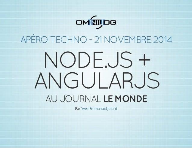 APÉRO TECHNO - 21 NOVEMBRE 2014  NODE.JS +  ANGULARJS  AU JOURNAL LE MONDE  Par Yves-Emmanuel Jutard  0
