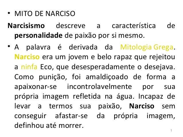 • MITO DE NARCISO Narcisismo descreve a característica de personalidade de paixão por si mesmo. • A palavra é derivada da ...